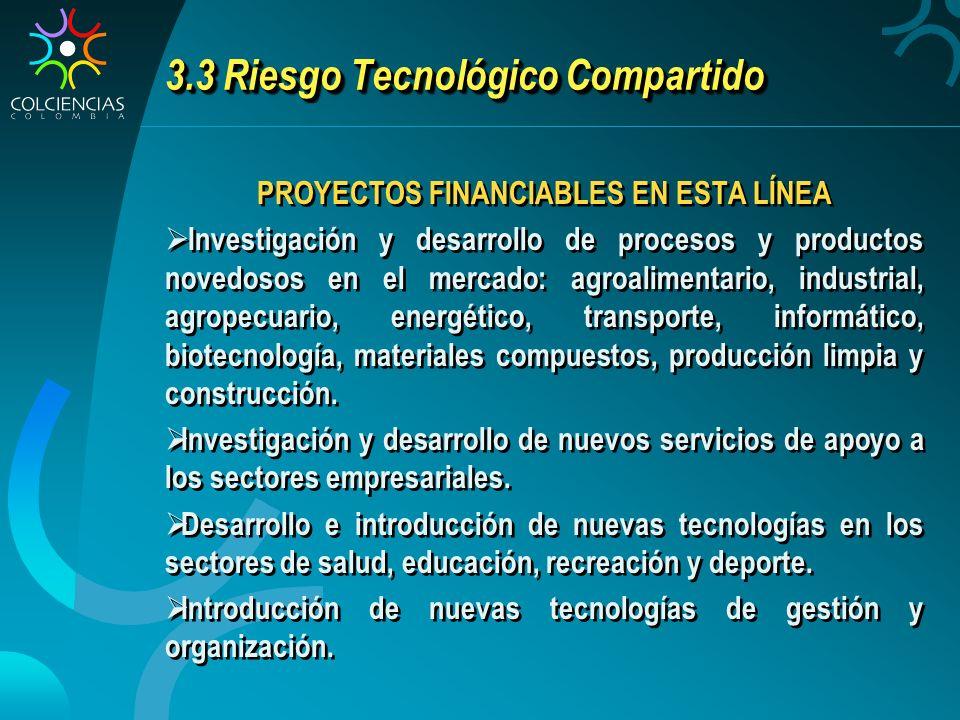 3.3 Riesgo Tecnológico Compartido PROYECTOS FINANCIABLES EN ESTA LÍNEA Investigación y desarrollo de procesos y productos novedosos en el mercado: agr