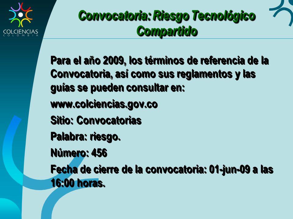 Convocatoria: Riesgo Tecnológico Compartido Para el año 2009, los términos de referencia de la Convocatoria, así como sus reglamentos y las guías se pueden consultar en: www.colciencias.gov.co Sitio: Convocatorias Palabra: riesgo.