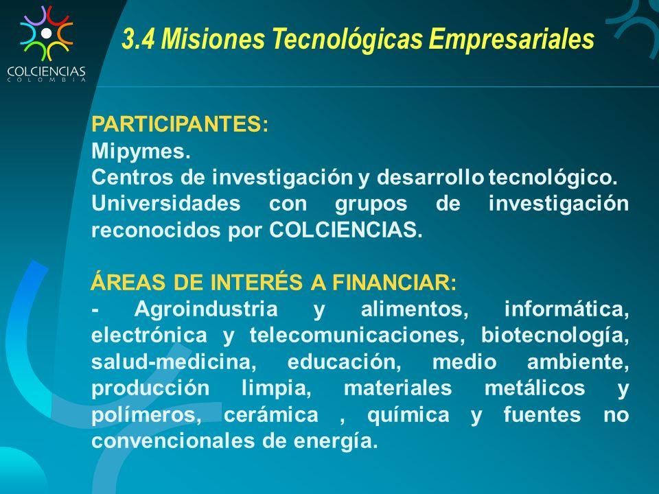 3.4 Misiones Tecnológicas Empresariales PARTICIPANTES: Mipymes. Centros de investigación y desarrollo tecnológico. Universidades con grupos de investi
