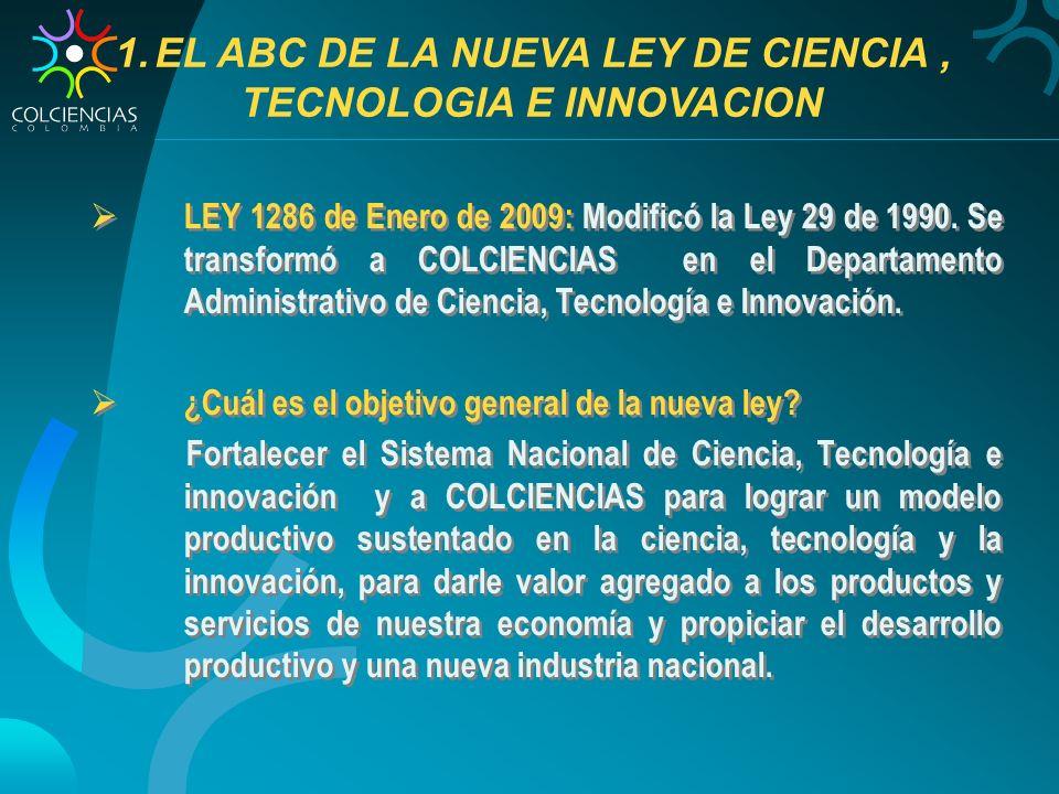 LEY 1286 de Enero de 2009: Modificó la Ley 29 de 1990. Se transformó a COLCIENCIAS en el Departamento Administrativo de Ciencia, Tecnología e Innovaci