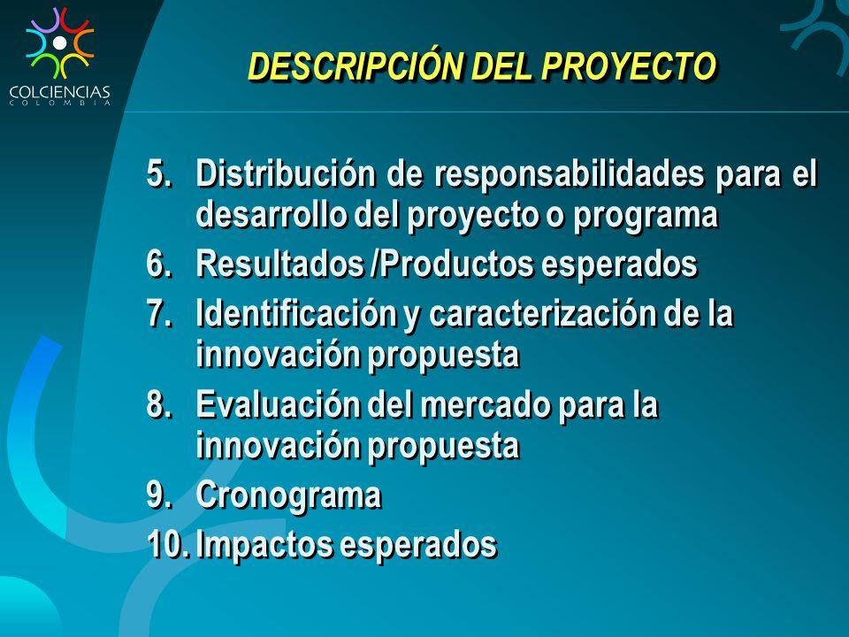 DESCRIPCIÓN DEL PROYECTO 5.Distribución de responsabilidades para el desarrollo del proyecto o programa 6.Resultados /Productos esperados 7.Identificación y caracterización de la innovación propuesta 8.Evaluación del mercado para la innovación propuesta 9.Cronograma 10.Impactos esperados
