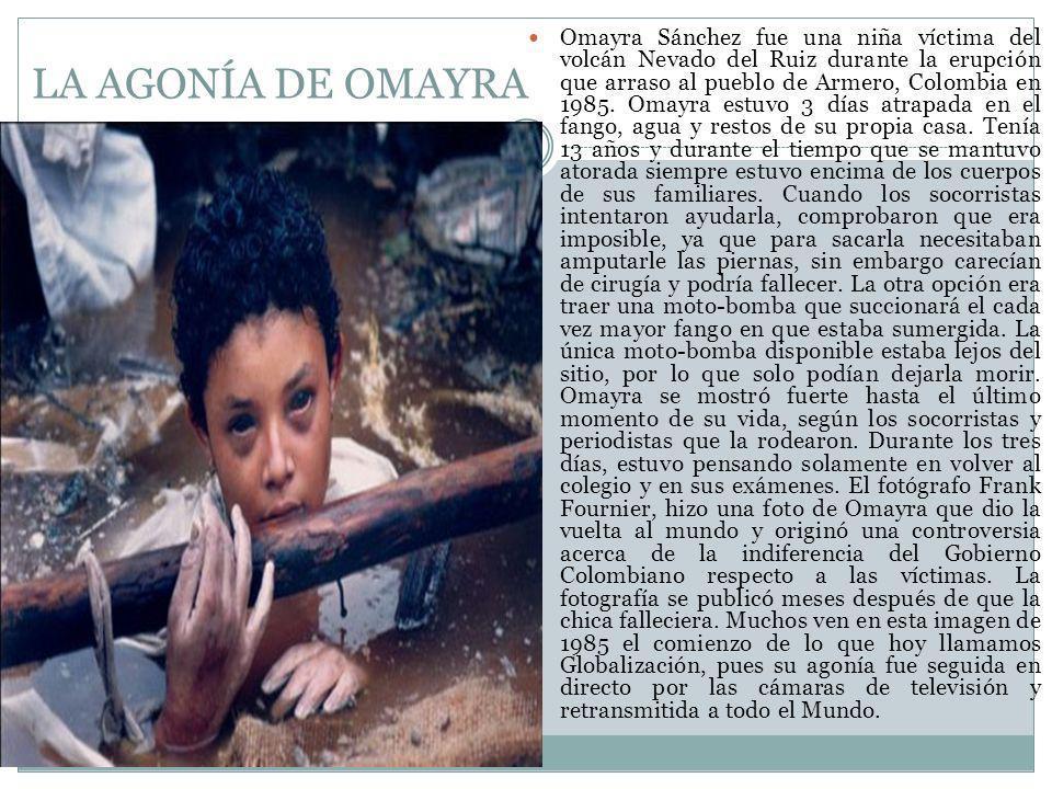 LA AGONÍA DE OMAYRA Omayra Sánchez fue una niña víctima del volcán Nevado del Ruiz durante la erupción que arraso al pueblo de Armero, Colombia en 1985.