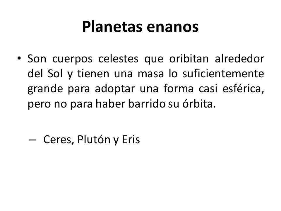 Planetas enanos Son cuerpos celestes que oribitan alrededor del Sol y tienen una masa lo suficientemente grande para adoptar una forma casi esférica,