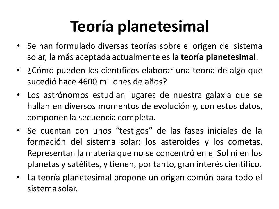 Teoría planetesimal Se han formulado diversas teorías sobre el origen del sistema solar, la más aceptada actualmente es la teoría planetesimal. ¿Cómo