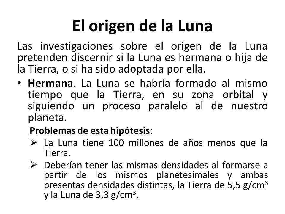 El origen de la Luna Las investigaciones sobre el origen de la Luna pretenden discernir si la Luna es hermana o hija de la Tierra, o si ha sido adopta