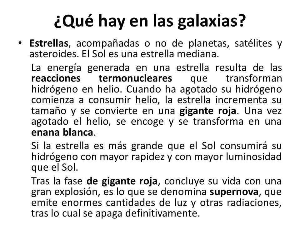 ¿Qué hay en las galaxias? Estrellas, acompañadas o no de planetas, satélites y asteroides. El Sol es una estrella mediana. La energía generada en una