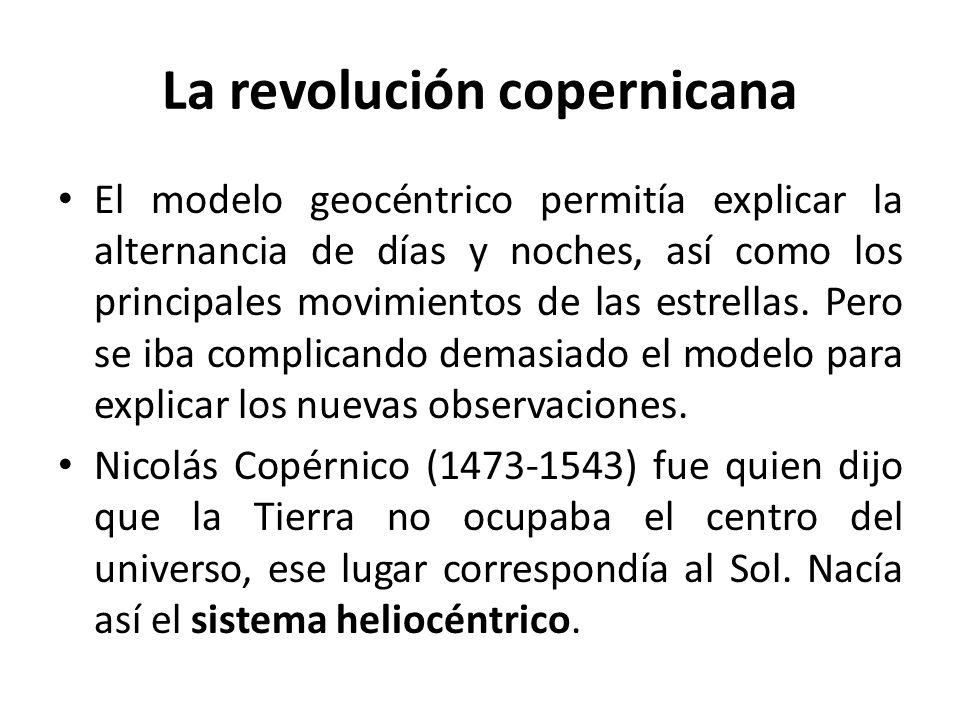 La revolución copernicana El modelo geocéntrico permitía explicar la alternancia de días y noches, así como los principales movimientos de las estrell