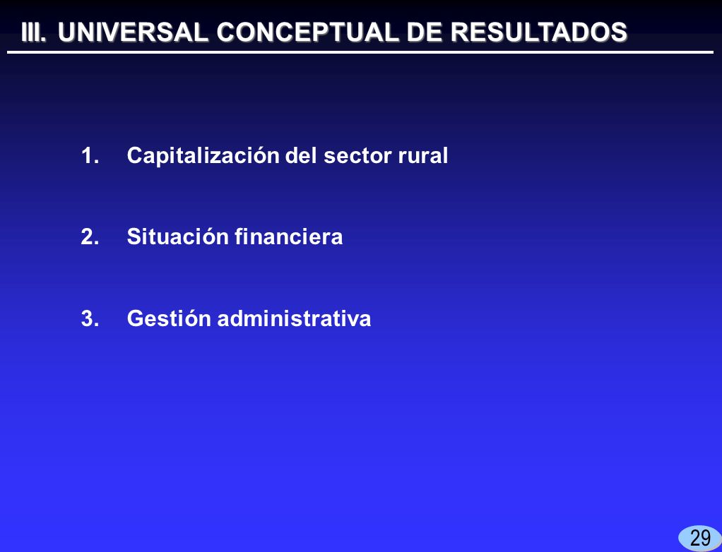 III. UNIVERSAL CONCEPTUAL DE RESULTADOS 1.Capitalización del sector rural 2.Situación financiera 3.Gestión administrativa 29