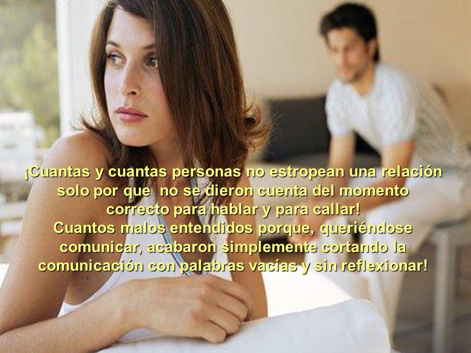 ¡Cuantas y cuantas personas no estropean una relación solo por que no se dieron cuenta del momento correcto para hablar y para callar.