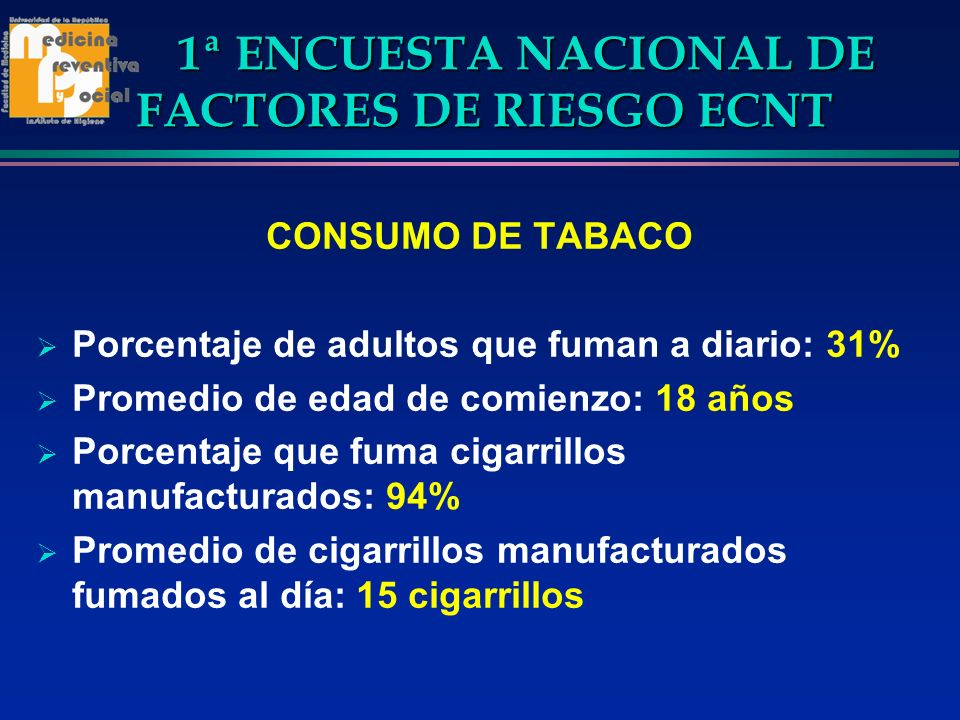 1ª ENCUESTA NACIONAL DE FACTORES DE RIESGO ECNT CONSUMO DE TABACO Porcentaje de adultos que fuman a diario: 31% Promedio de edad de comienzo: 18 años