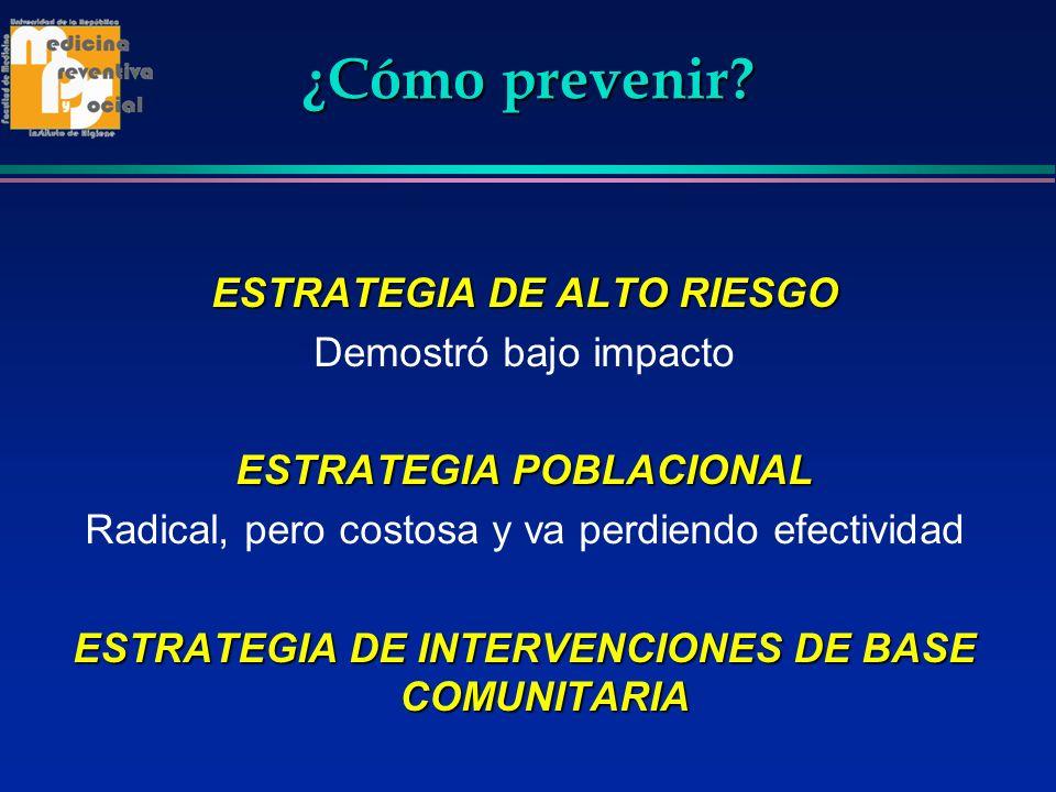 ¿Cómo prevenir? ESTRATEGIA DE ALTO RIESGO Demostró bajo impacto ESTRATEGIA POBLACIONAL Radical, pero costosa y va perdiendo efectividad ESTRATEGIA DE