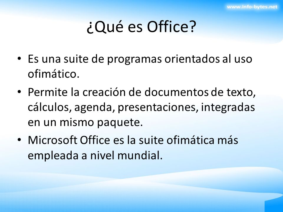 ¿Qué es Office? Es una suite de programas orientados al uso ofimático. Permite la creación de documentos de texto, cálculos, agenda, presentaciones, i