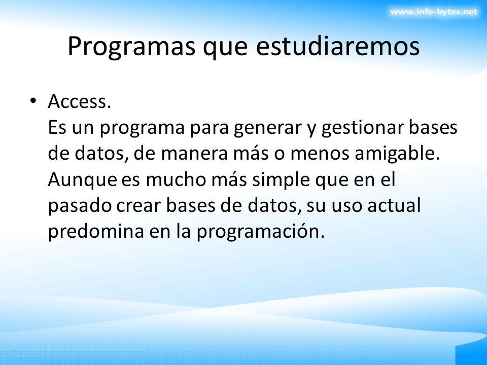 Programas que estudiaremos Access. Es un programa para generar y gestionar bases de datos, de manera más o menos amigable. Aunque es mucho más simple