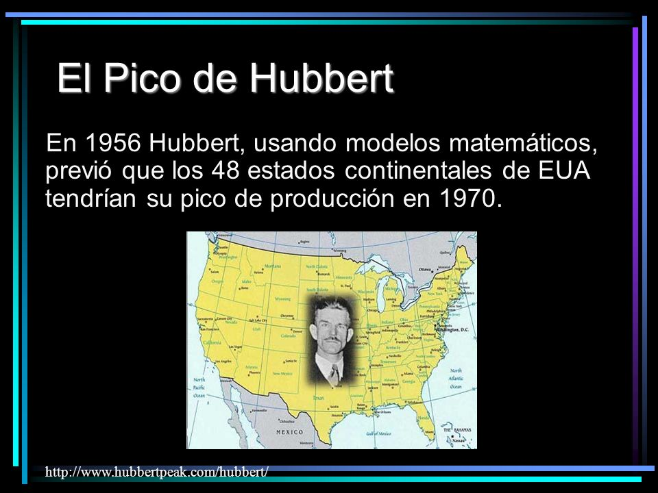 El Pico de Hubbert En 1956 Hubbert, usando modelos matemáticos, previó que los 48 estados continentales de EUA tendrían su pico de producción en 1970.