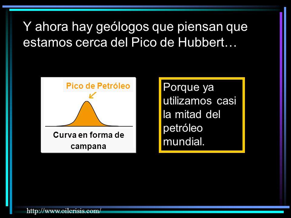 Y ahora hay geólogos que piensan que estamos cerca del Pico de Hubbert… Porque ya utilizamos casi la mitad del petróleo mundial.