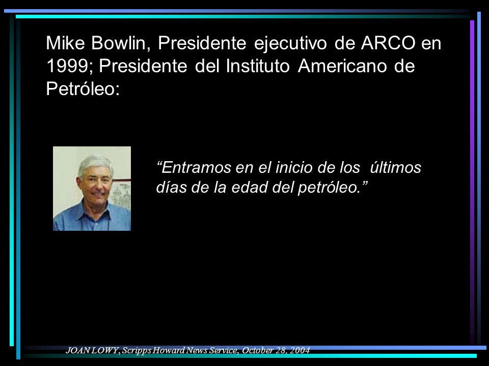 Mike Bowlin, Presidente ejecutivo de ARCO en 1999; Presidente del Instituto Americano de Petróleo: JOAN LOWY, Scripps Howard News Service, October 28, 2004 Entramos en el inicio de los últimos días de la edad del petróleo.