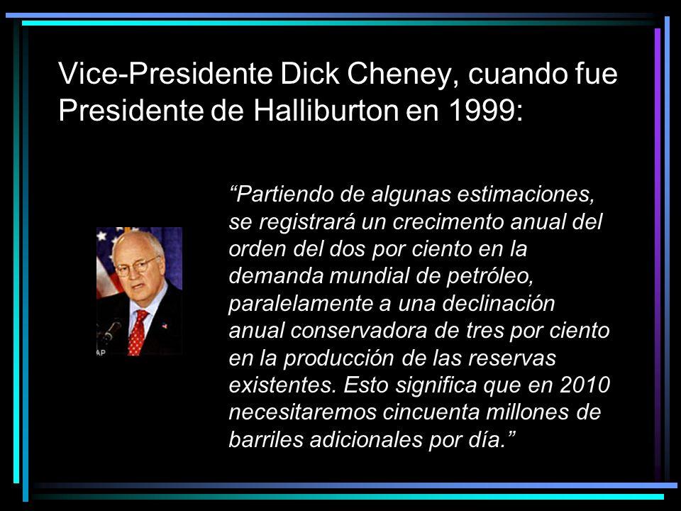 Vice-Presidente Dick Cheney, cuando fue Presidente de Halliburton en 1999: Partiendo de algunas estimaciones, se registrará un crecimento anual del orden del dos por ciento en la demanda mundial de petróleo, paralelamente a una declinación anual conservadora de tres por ciento en la producción de las reservas existentes.