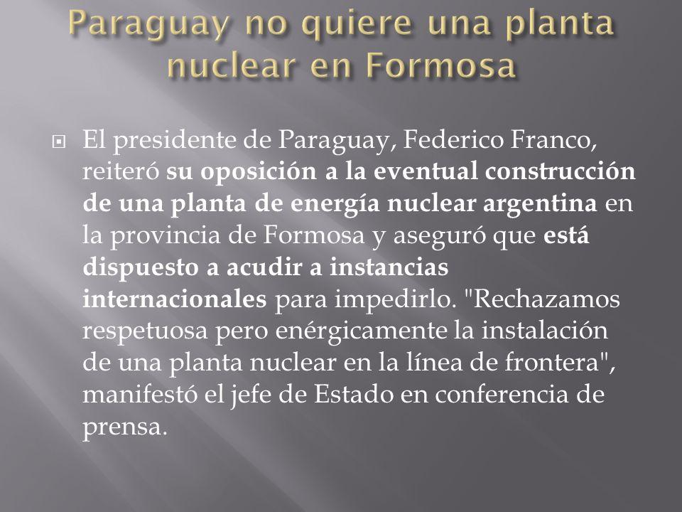 El presidente de Paraguay, Federico Franco, reiteró su oposición a la eventual construcción de una planta de energía nuclear argentina en la provincia de Formosa y aseguró que está dispuesto a acudir a instancias internacionales para impedirlo.