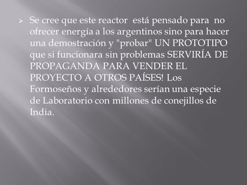 Se cree que este reactor está pensado para no ofrecer energía a los argentinos sino para hacer una demostración y probar UN PROTOTIPO que si funcionara sin problemas SERVIRÍA DE PROPAGANDA PARA VENDER EL PROYECTO A OTROS PAÍSES.