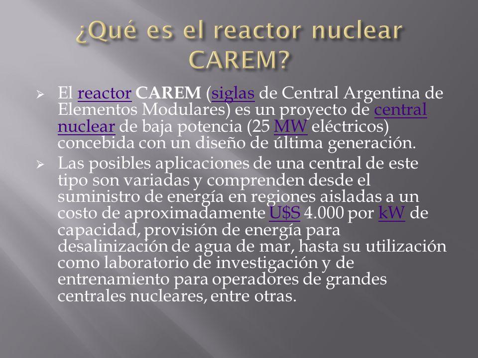 El reactor CAREM (siglas de Central Argentina de Elementos Modulares) es un proyecto de central nuclear de baja potencia (25 MW eléctricos) concebida con un diseño de última generación.reactorsiglascentral nuclearMW Las posibles aplicaciones de una central de este tipo son variadas y comprenden desde el suministro de energía en regiones aisladas a un costo de aproximadamente U$S 4.000 por kW de capacidad, provisión de energía para desalinización de agua de mar, hasta su utilización como laboratorio de investigación y de entrenamiento para operadores de grandes centrales nucleares, entre otras.U$SkW