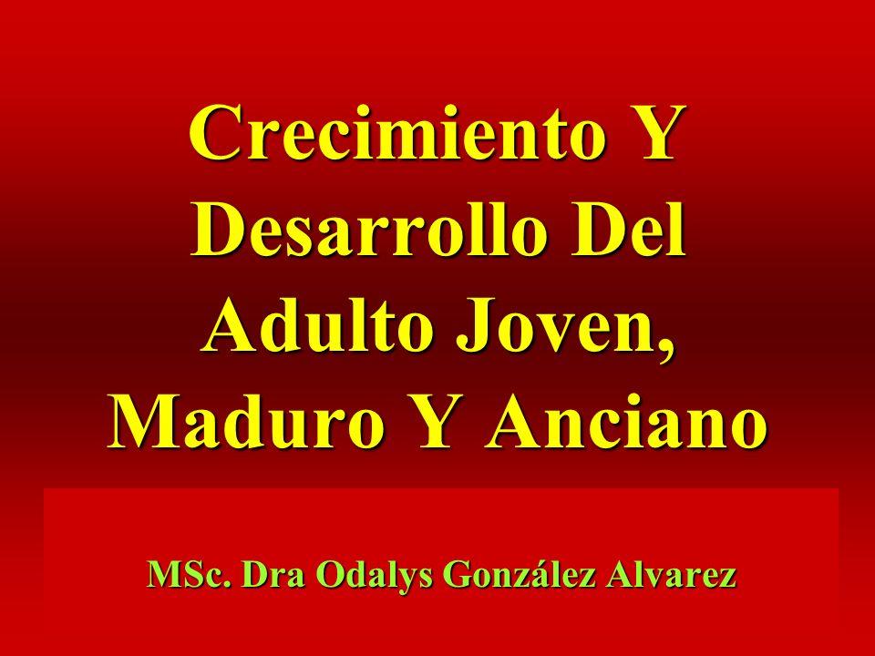 Crecimiento Y Desarrollo Del Adulto Joven, Maduro Y Anciano MSc. Dra Odalys González Alvarez
