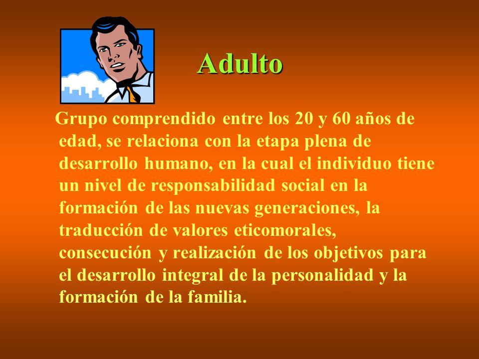 Adulto Grupo comprendido entre los 20 y 60 años de edad, se relaciona con la etapa plena de desarrollo humano, en la cual el individuo tiene un nivel
