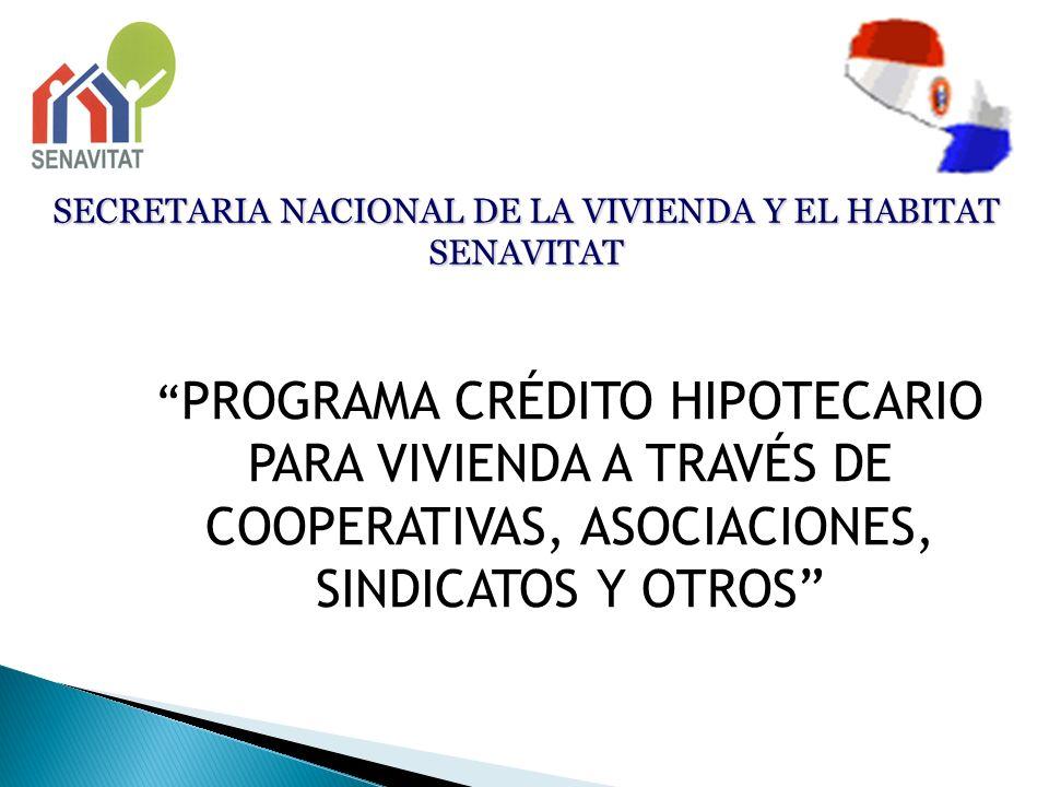 SECRETARIA NACIONAL DE LA VIVIENDA Y EL HABITAT SENAVITAT PROGRAMA CRÉDITO HIPOTECARIO PARA VIVIENDA A TRAVÉS DE COOPERATIVAS, ASOCIACIONES, SINDICATO
