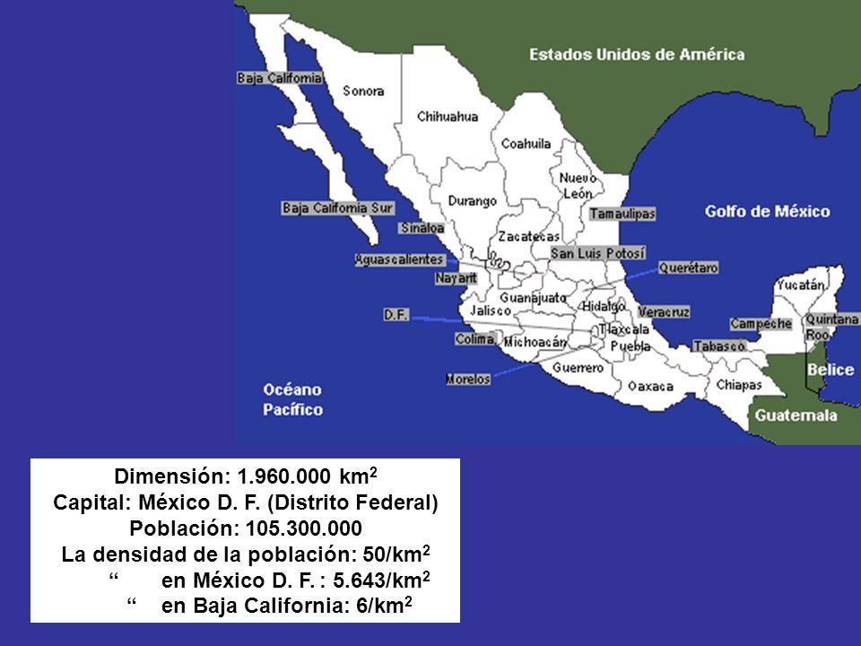 Dimensión: 1.960.000 km 2 Capital: México D. F. (Distrito Federal) Población: 105.300.000 La densidad de la población: 50/km 2 en México D. F.: 5.643/