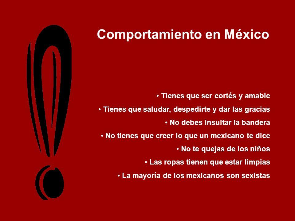 Comportamiento en México Tienes que ser cortés y amable Tienes que saludar, despedirte y dar las gracias No debes insultar la bandera No tienes que cr