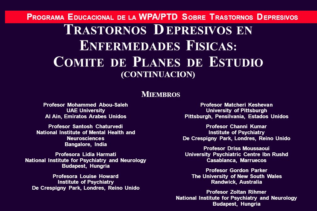 P ROGRAMA E DUCACIONAL DE LA WPA/PTD S OBRE T RASTORNOS D EPRESIVOS T RASTORNOS D EPRESIVOS EN E NFERMEDADES F ISICAS: C OMITE DE P LANES DE E STUDIO (CONTINUACION) Profesor Mohammed Abou-Saleh UAE University Al Ain, Emiratos Arabes Unidos Profesor Santosh Chaturvedi National Institute of Mental Health and Neurosciences Bangalore, India Profesora Lidia Harmati National Institute for Psychiatry and Neurology Budapest, Hungría Profesora Louise Howard Institute of Psychiatry De Crespigny Park, Londres, Reino Unido Profesor Matcheri Keshevan University of Pittsburgh Pittsburgh, Pensilvania, Estados Unidos Profesor Channi Kumar Institute of Psychiatry De Crespigny Park, Londres, Reino Unido Profesor Driss Moussaoui University Psychiatric Centre Ibn Rushd Casablanca, Marruecos Profesor Gordon Parker The University of New South Wales Randwick, Australia Profesor Zoltan Rihmer National Institute for Psychiatry and Neurology Budapest, Hungría M IEMBROS