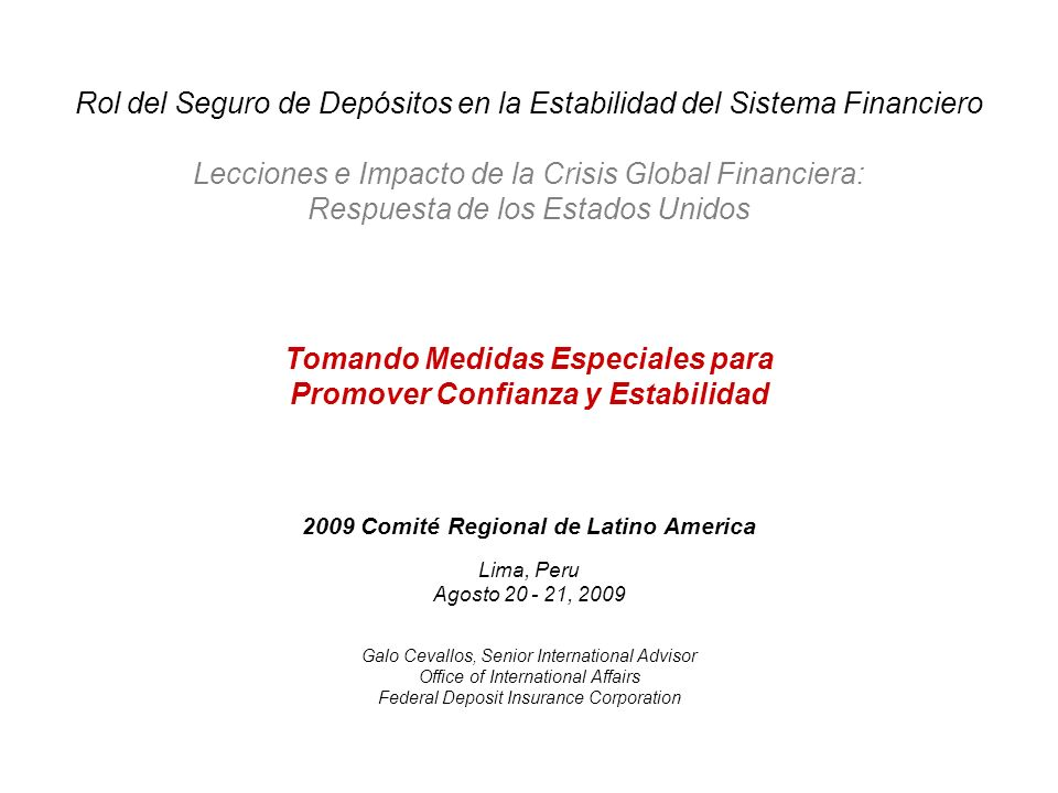 2009 Comité Regional de Latino America Lima, Peru Agosto 20 - 21, 2009 Tomando Medidas Especiales para Promover Confianza y Estabilidad Galo Cevallos, Senior International Advisor Office of International Affairs Federal Deposit Insurance Corporation Rol del Seguro de Depósitos en la Estabilidad del Sistema Financiero Lecciones e Impacto de la Crisis Global Financiera: Respuesta de los Estados Unidos