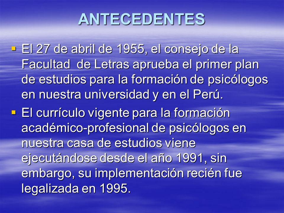 ANTECEDENTES El 27 de abril de 1955, el consejo de la Facultad de Letras aprueba el primer plan de estudios para la formación de psicólogos en nuestra universidad y en el Perú.