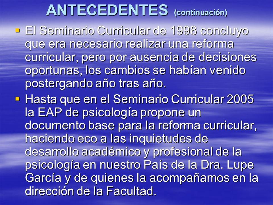 ANTECEDENTES (continuación) El Seminario Curricular de 1998 concluyo que era necesario realizar una reforma curricular, pero por ausencia de decisiones oportunas, los cambios se habían venido postergando año tras año.