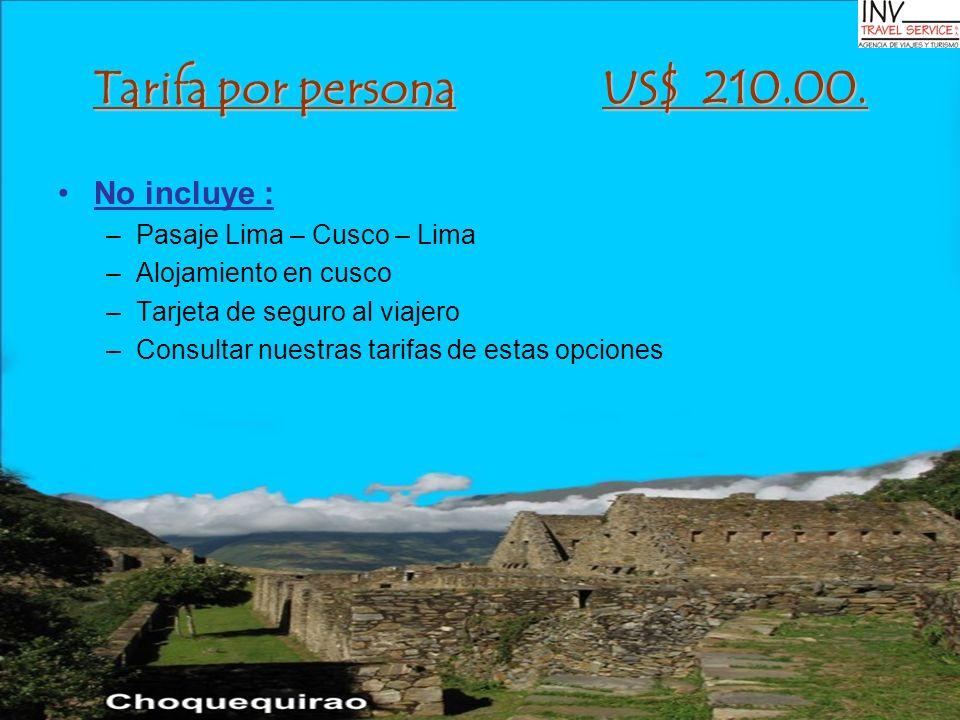 Tarifa por persona US$ 210.00. No incluye : –Pasaje Lima – Cusco – Lima –Alojamiento en cusco –Tarjeta de seguro al viajero –Consultar nuestras tarifa