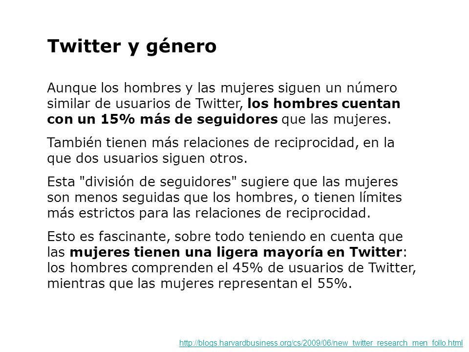 Twitter y género Aunque los hombres y las mujeres siguen un número similar de usuarios de Twitter, los hombres cuentan con un 15% más de seguidores qu