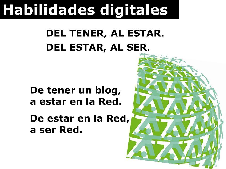 Habilidades digitales DEL TENER, AL ESTAR. DEL ESTAR, AL SER. De tener un blog, a estar en la Red. De estar en la Red, a ser Red.