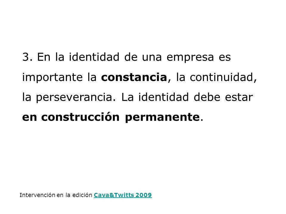 3. En la identidad de una empresa es importante la constancia, la continuidad, la perseverancia. La identidad debe estar en construcción permanente. I