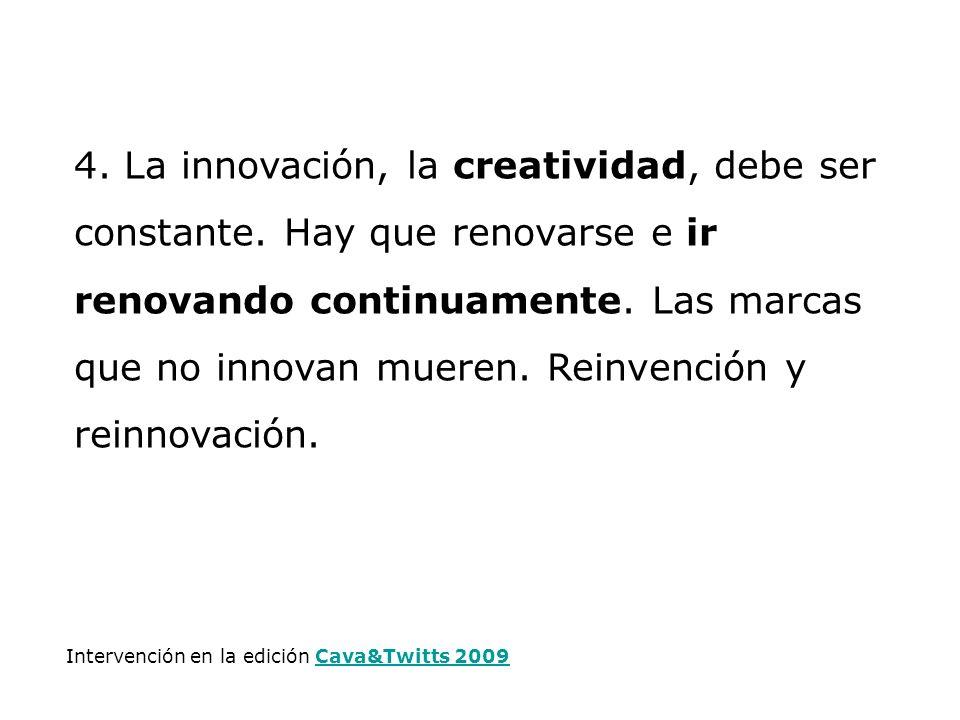 4. La innovación, la creatividad, debe ser constante. Hay que renovarse e ir renovando continuamente. Las marcas que no innovan mueren. Reinvención y