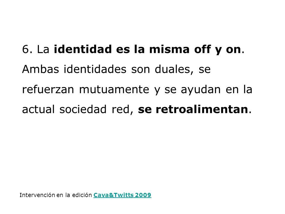 6. La identidad es la misma off y on. Ambas identidades son duales, se refuerzan mutuamente y se ayudan en la actual sociedad red, se retroalimentan.