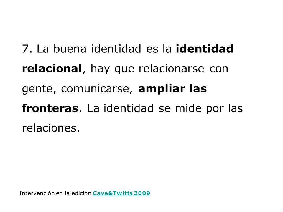 7. La buena identidad es la identidad relacional, hay que relacionarse con gente, comunicarse, ampliar las fronteras. La identidad se mide por las rel