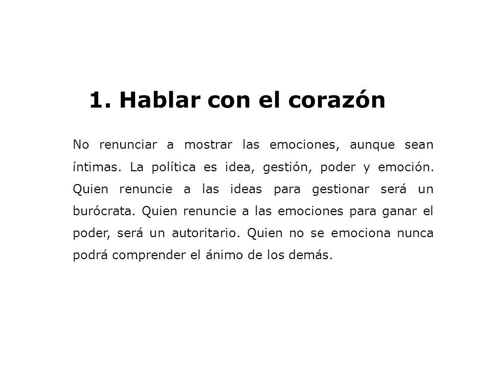 1. Hablar con el corazón No renunciar a mostrar las emociones, aunque sean íntimas. La política es idea, gestión, poder y emoción. Quien renuncie a la