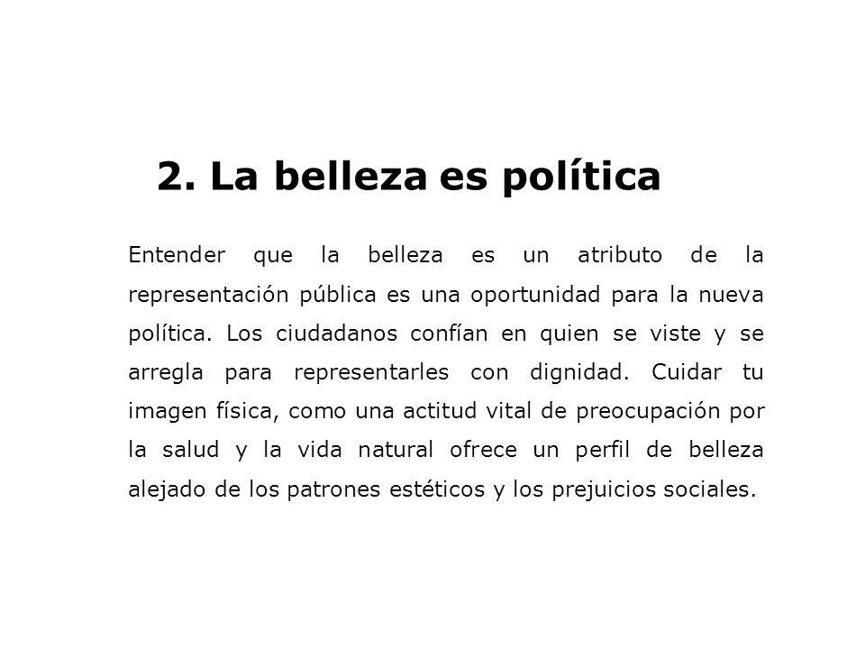 2. La belleza es política Entender que la belleza es un atributo de la representación pública es una oportunidad para la nueva política. Los ciudadano