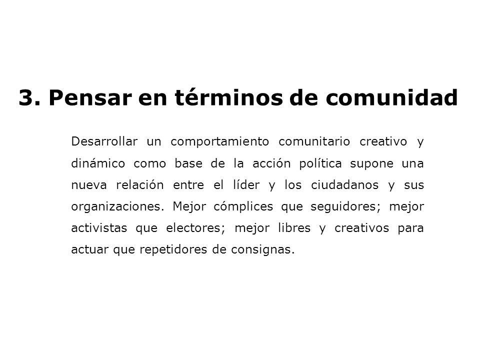 3. Pensar en términos de comunidad Desarrollar un comportamiento comunitario creativo y dinámico como base de la acción política supone una nueva rela