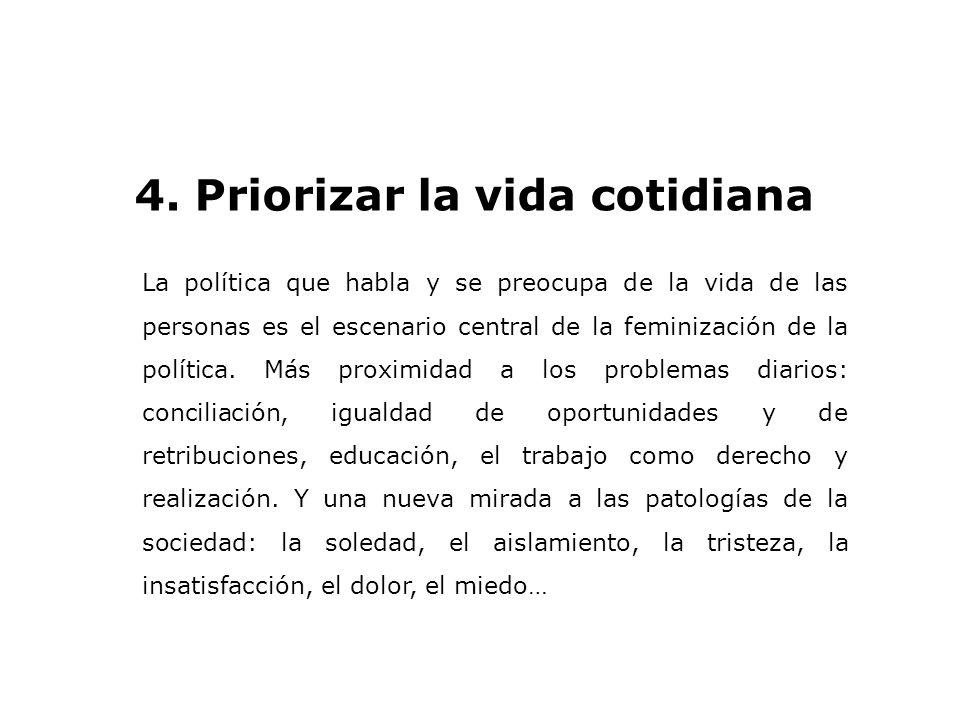 4. Priorizar la vida cotidiana La política que habla y se preocupa de la vida de las personas es el escenario central de la feminización de la polític