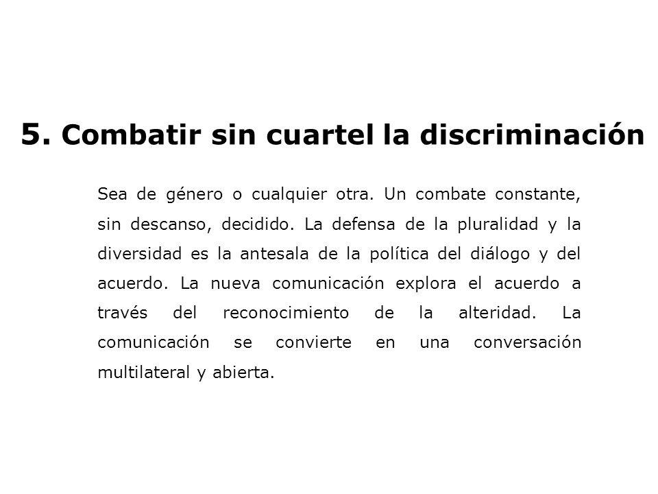 5. Combatir sin cuartel la discriminación Sea de género o cualquier otra. Un combate constante, sin descanso, decidido. La defensa de la pluralidad y