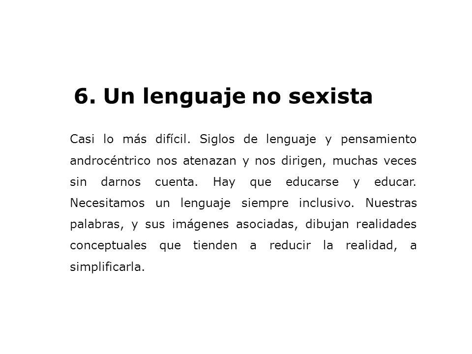 6. Un lenguaje no sexista Casi lo más difícil. Siglos de lenguaje y pensamiento androcéntrico nos atenazan y nos dirigen, muchas veces sin darnos cuen