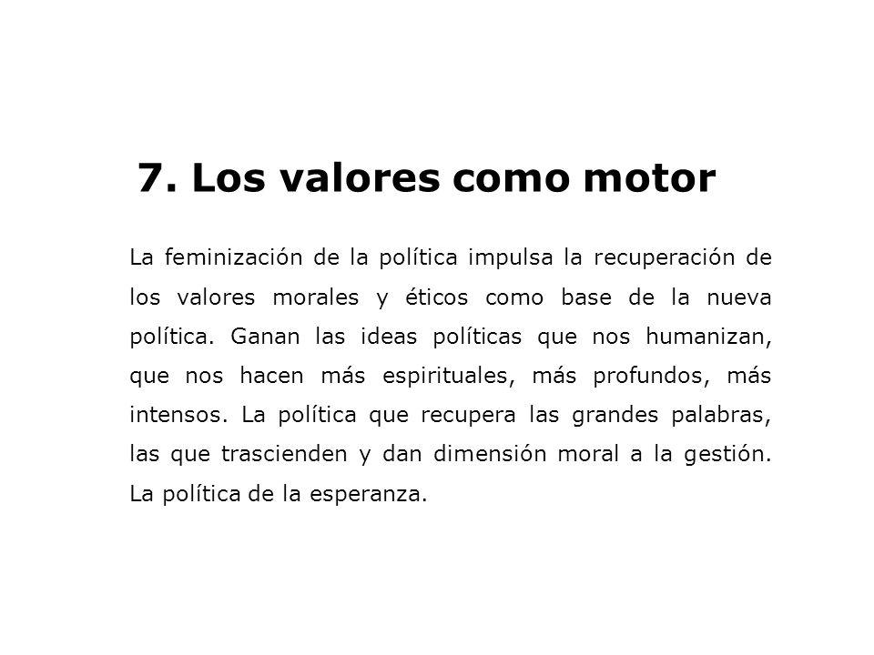 7. Los valores como motor La feminización de la política impulsa la recuperación de los valores morales y éticos como base de la nueva política. Ganan