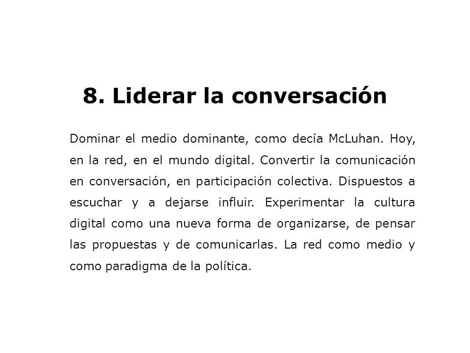 8. Liderar la conversación Dominar el medio dominante, como decía McLuhan. Hoy, en la red, en el mundo digital. Convertir la comunicación en conversac
