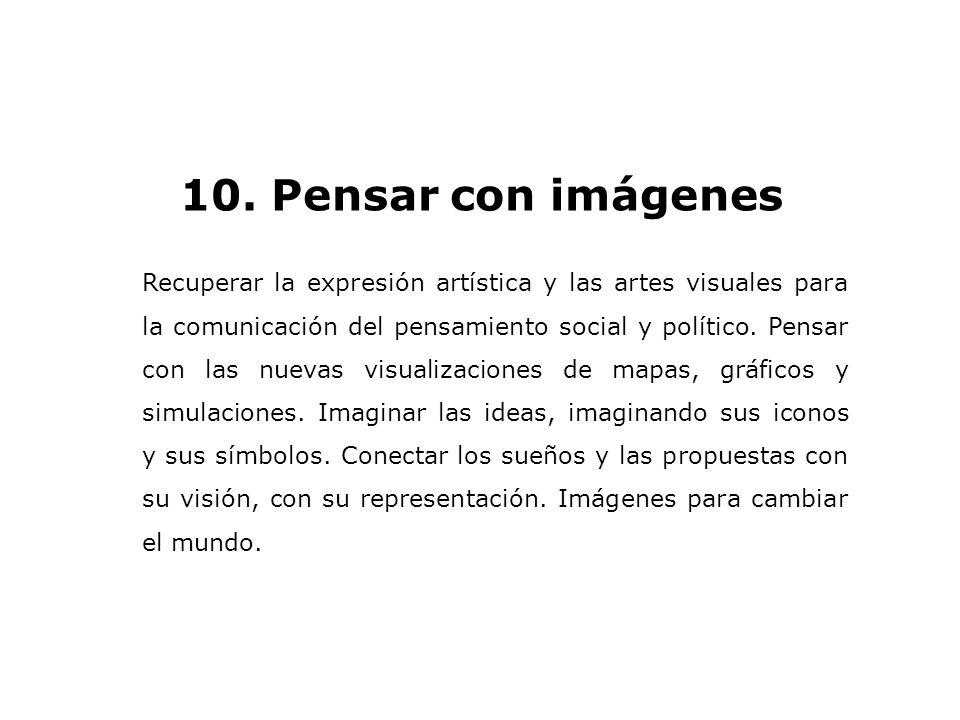 10. Pensar con imágenes Recuperar la expresión artística y las artes visuales para la comunicación del pensamiento social y político. Pensar con las n