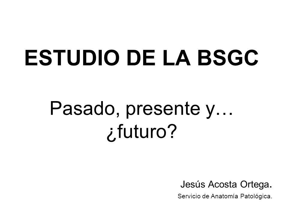 ESTUDIO DE LA BSGC Pasado, presente y… ¿futuro? Jesús Acosta Ortega. Servicio de Anatomía Patológica.